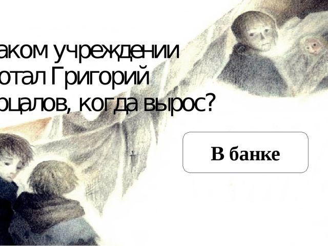 В каком учреждении работал Григорий Мерцалов, когда вырос? В банке