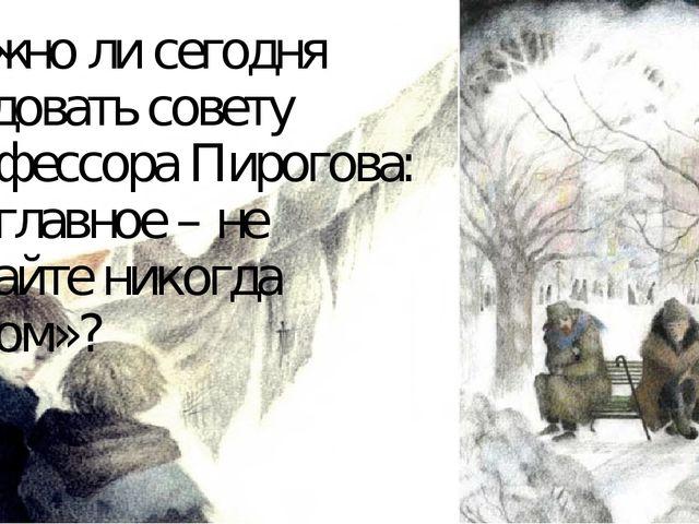 Можно ли сегодня следовать совету профессора Пирогова: «…главное – не падайте...