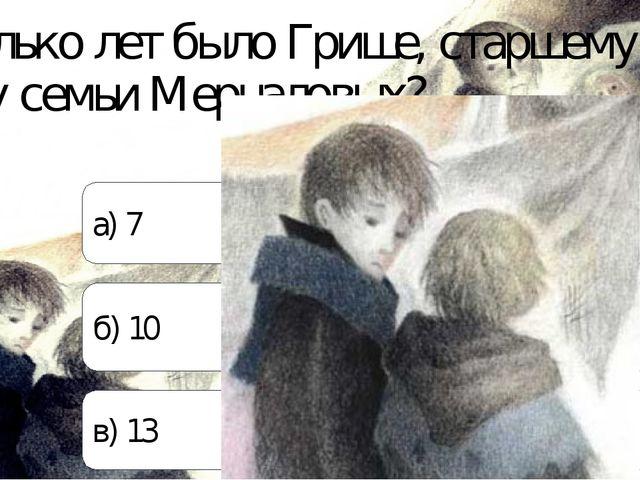 Сколько лет было Грише, старшему сыну семьи Мерцаловых? а) 7 б) 10 в) 13
