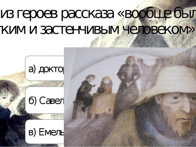 Кто из героев рассказа «вообще был кротким и застенчивым человеком»? а) докто...