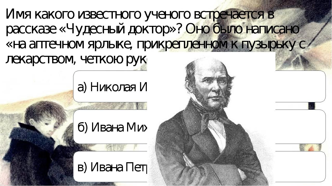 Имя какого известного ученого встречается в рассказе «Чудесный доктор»? Оно б...