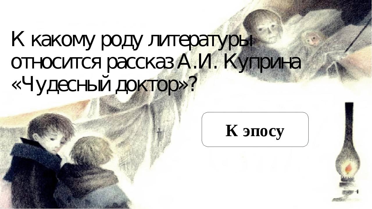 К какому роду литературы относится рассказ А.И. Куприна «Чудесный доктор»? К...