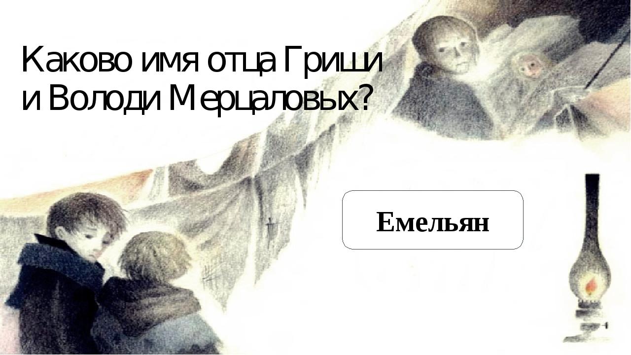 Каково имя отца Гриши и Володи Мерцаловых? Емельян