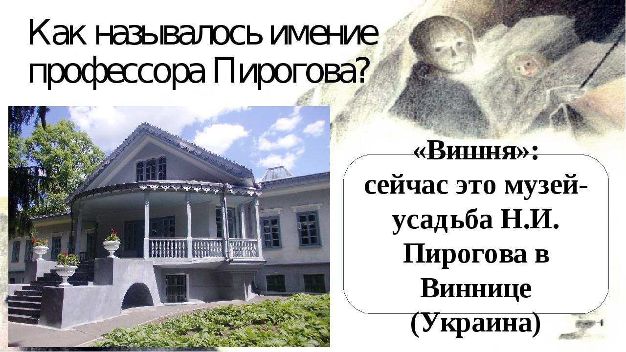 Как называлось имение профессора Пирогова? «Вишня»: сейчас это музей-усадьба...