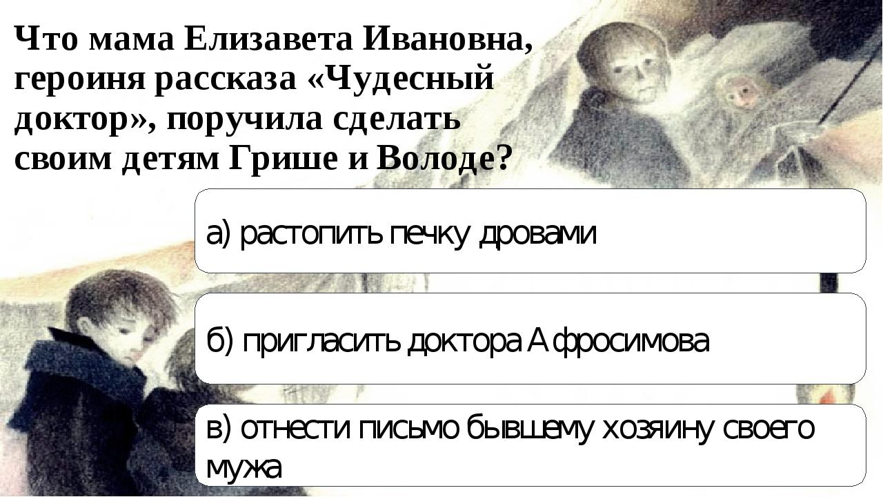 Что мама Елизавета Ивановна, героиня рассказа «Чудесный доктор», поручила сде...