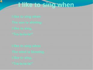 I like to sing when I like to sing when The sun is shining. I like to sing, ""