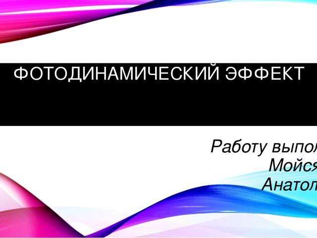 ФОТОДИНАМИЧЕСКИЙ ЭФФЕКТ Работу выполнила: Мойся Анна Анатольевна