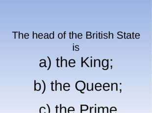 The head of the British State is a) the King; b) the Queen; c) the Prime Min