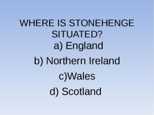 WHERE IS STONEHENGE SITUATED? a) England b) Northern Ireland c)Wales d) Scot