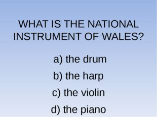 WHAT IS THE NATIONAL INSTRUMENT OF WALES? a) the drum b) the harp c) the vio