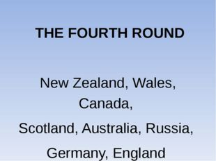 THE FOURTH ROUND New Zealand, Wales, Canada, Scotland, Australia, Russia, Ge