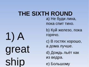 THE SIXTH ROUND 1) A great ship asks for deep waters. 2) It is raining cats