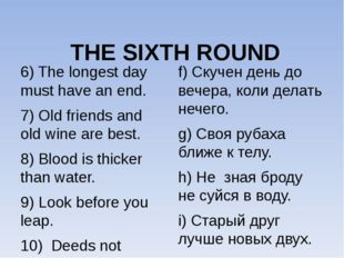 THE SIXTH ROUND 6) The longest day must have an end. 7) Old friends and old