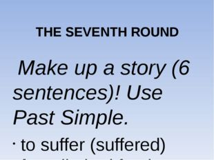 THE SEVENTH ROUND Make up a story (6 sentences)! Use Past Simple. to suffer