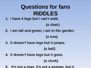 Questions for fans RIDDLES 1. I have 4 legs but I can't walk. (a chair) 2. I