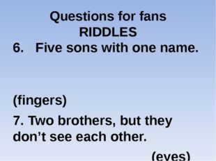 Questions for fans RIDDLES 6. Five sons with one name. (fingers) 7. Two broth