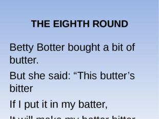 "THE EIGHTH ROUND Betty Botter bought a bit of butter. But she said: ""This bu"
