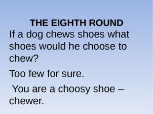 THE EIGHTH ROUND If a dog chews shoes what shoes would he choose to chew? To