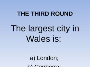 THE THIRD ROUND The largest city in Wales is: a) London; b) Canberra; c) Car