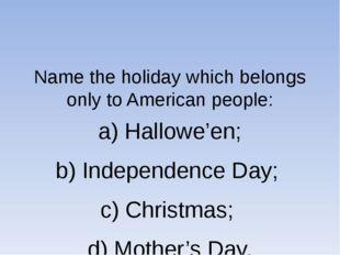 Name the holiday which belongs only to American people: a) Hallowe'en; b) In