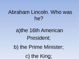 Abraham Lincoln. Who was he? a)the 16th American President; b) the Prime Min