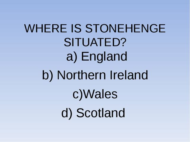 WHERE IS STONEHENGE SITUATED? a) England b) Northern Ireland c)Wales d) Scot...