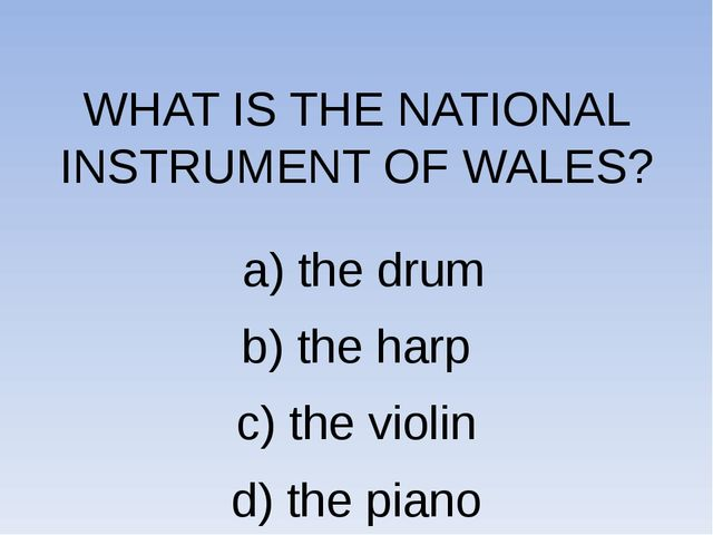 WHAT IS THE NATIONAL INSTRUMENT OF WALES? a) the drum b) the harp c) the vio...