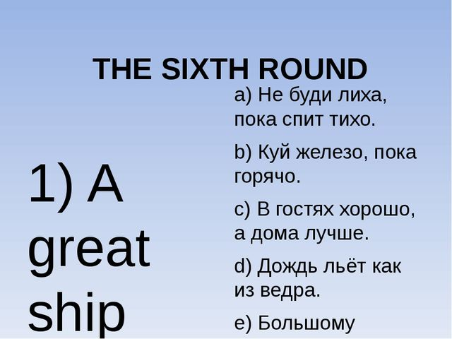 THE SIXTH ROUND 1) A great ship asks for deep waters. 2) It is raining cats...