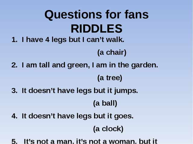 Questions for fans RIDDLES 1. I have 4 legs but I can't walk. (a chair) 2. I...