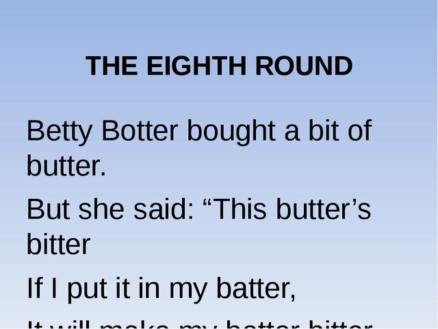 "THE EIGHTH ROUND Betty Botter bought a bit of butter. But she said: ""This bu..."
