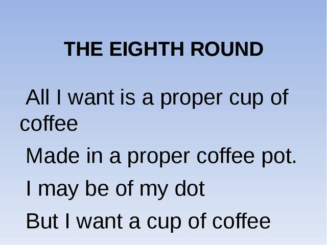 THE EIGHTH ROUND All I want is a proper cup of coffee Made in a proper coffe...