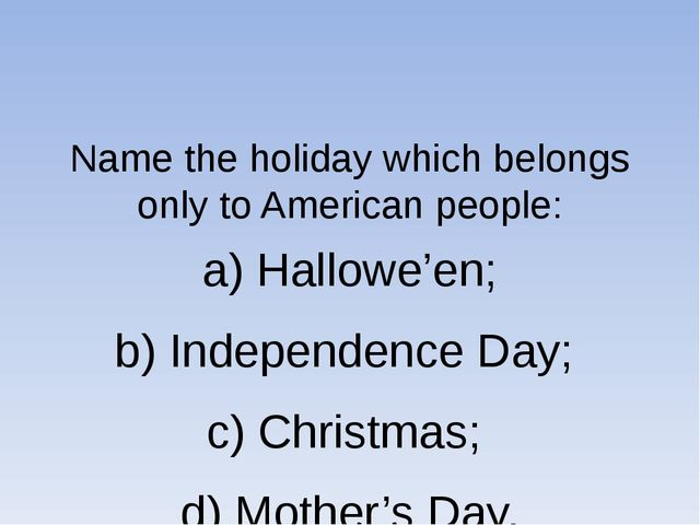 Name the holiday which belongs only to American people: a) Hallowe'en; b) In...