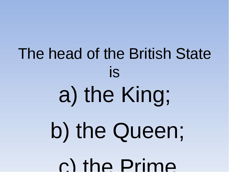 The head of the British State is a) the King; b) the Queen; c) the Prime Min...
