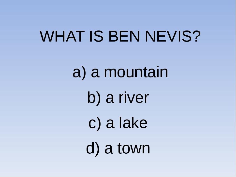 WHAT IS BEN NEVIS? a) a mountain b) a river c) a lake d) a town