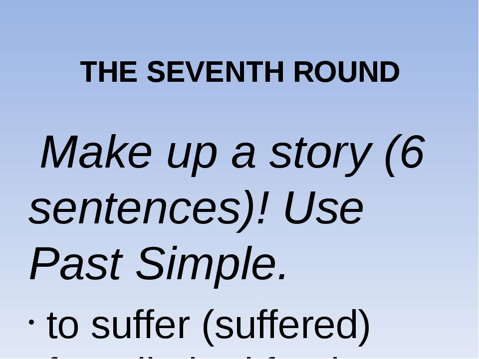 THE SEVENTH ROUND Make up a story (6 sentences)! Use Past Simple. to suffer...