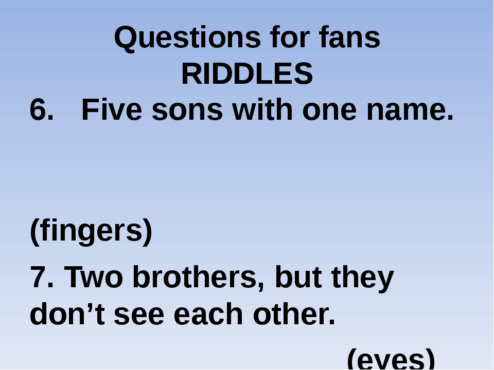 Questions for fans RIDDLES 6. Five sons with one name. (fingers) 7. Two broth...