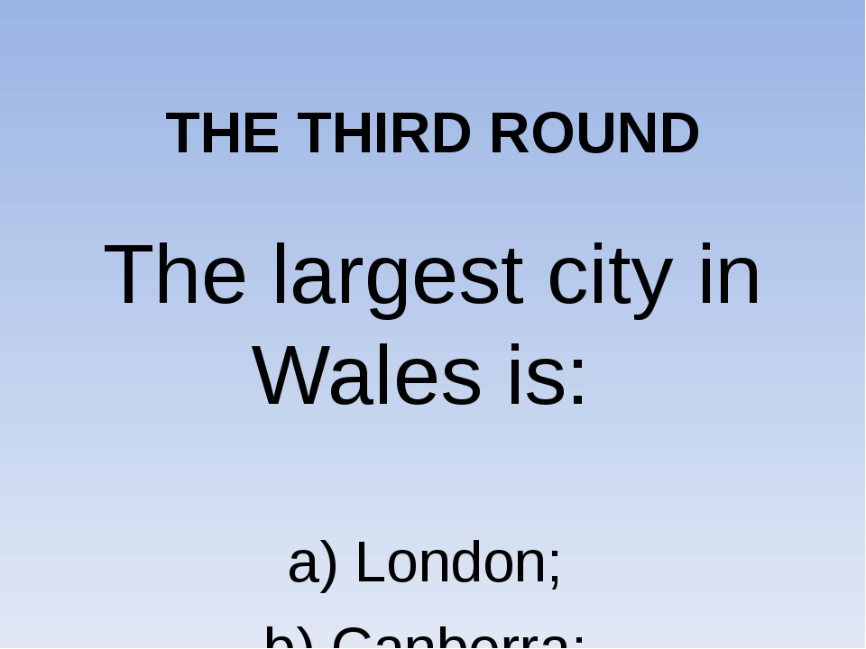 THE THIRD ROUND The largest city in Wales is: a) London; b) Canberra; c) Car...