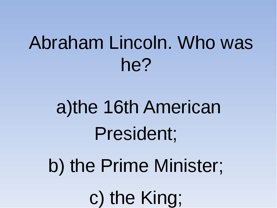 Abraham Lincoln. Who was he? a)the 16th American President; b) the Prime Min...