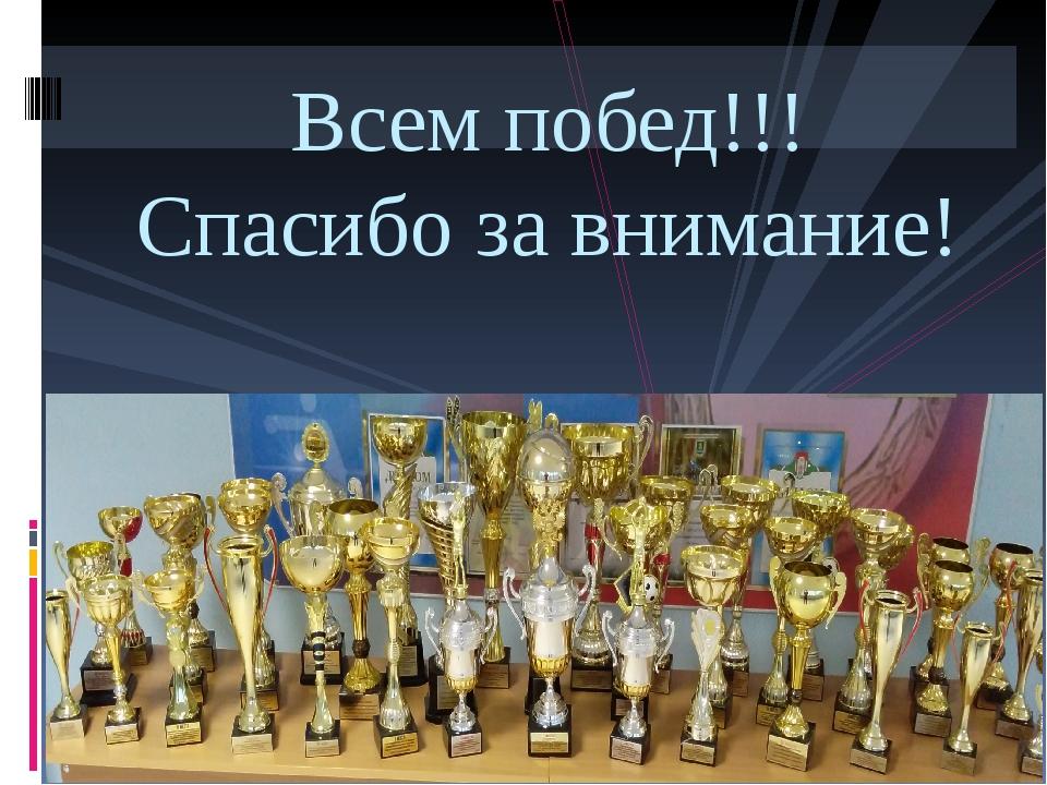 Всем побед!!! Спасибо за внимание!