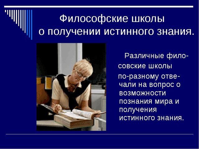 Философские школы о получении истинного знания. Различные фило- совские школ...