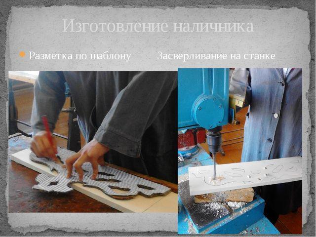 Разметка по шаблону Засверливание на станке Изготовление наличника