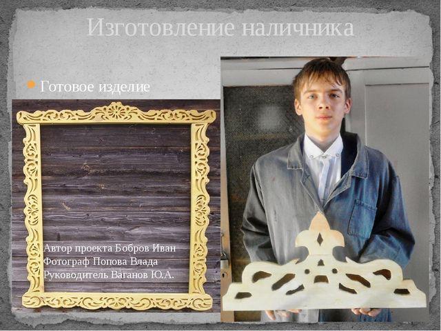 Готовое изделие Изготовление наличника Автор проекта Бобров Иван Фотограф Поп...