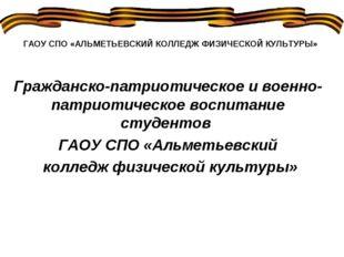 ГАОУ СПО «АЛЬМЕТЬЕВСКИЙ КОЛЛЕДЖ ФИЗИЧЕСКОЙ КУЛЬТУРЫ» Гражданско-патриотическо