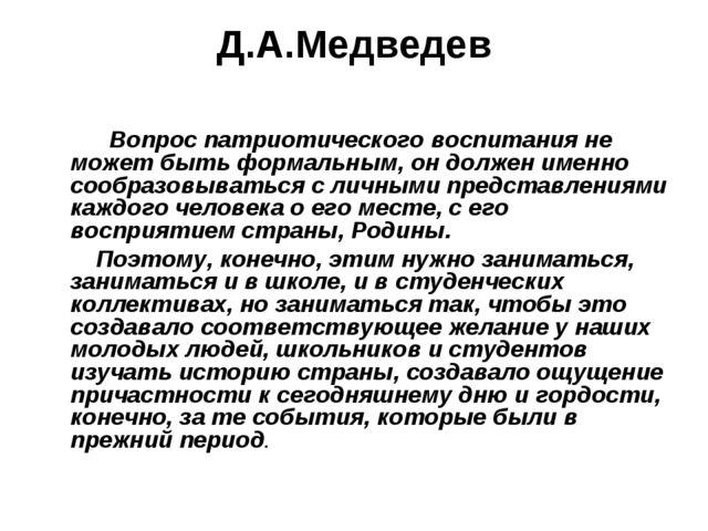 Д.А.Медведев Вопрос патриотического воспитания не может быть формальным, он д...