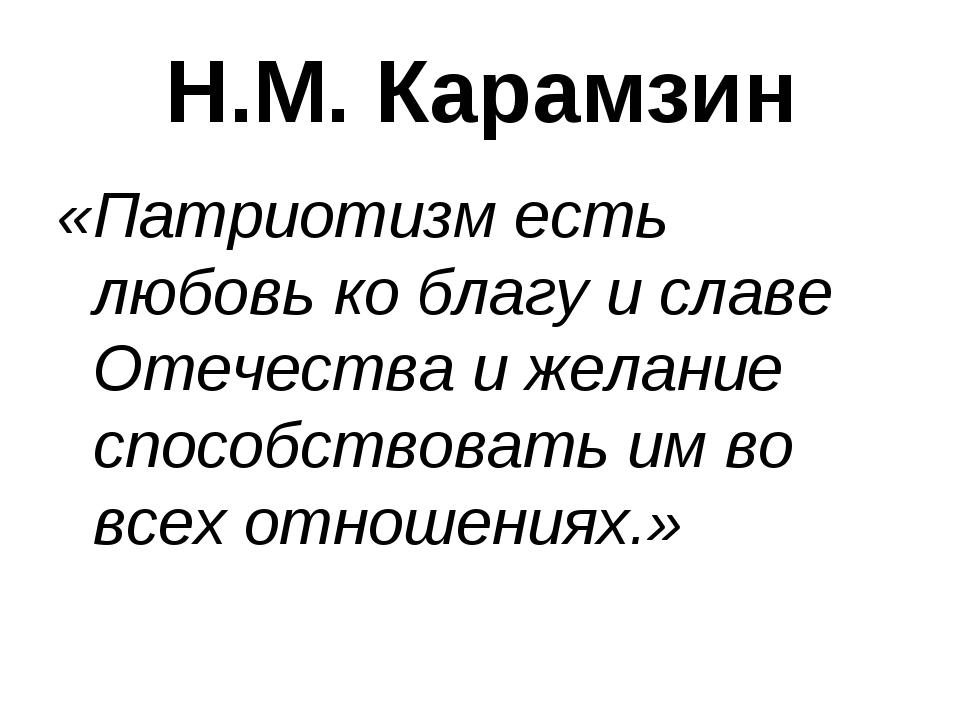 Н.М. Карамзин «Патриотизм есть любовь ко благу и славе Отечества и желание сп...