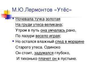 М.Ю.Лермонтов «Утёс» Ночевала тучка золотая На груди утеса-великана; Утром в