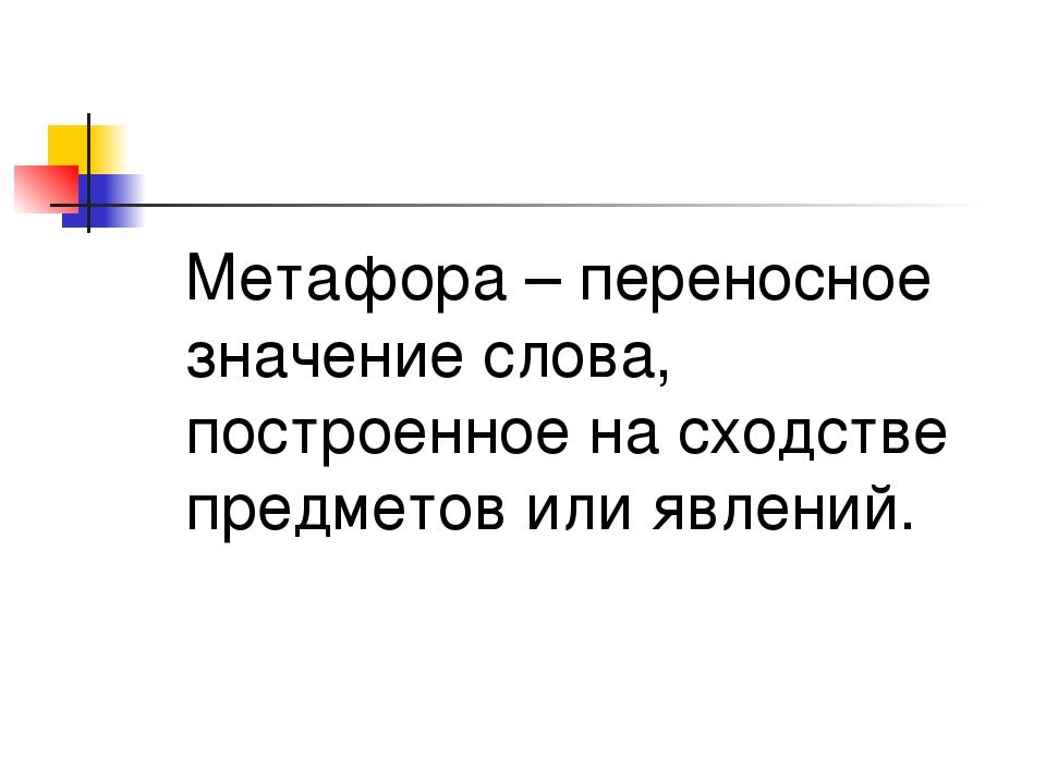 Метафора – переносное значение слова, построенное на сходстве предметов или...