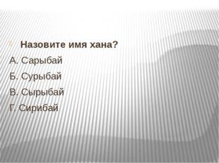 Назовите имя хана? А.Сарыбай Б.Сурыбай В.Сырыбай Г.Сирибай