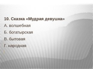 10.Сказка «Мудрая девушка» А.волшебная Б.богатырская В.бытовая  Г.на