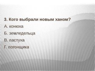 3.Кого выбрали новым ханом? А.конюха Б.земледельца В.пастуха Г.погон